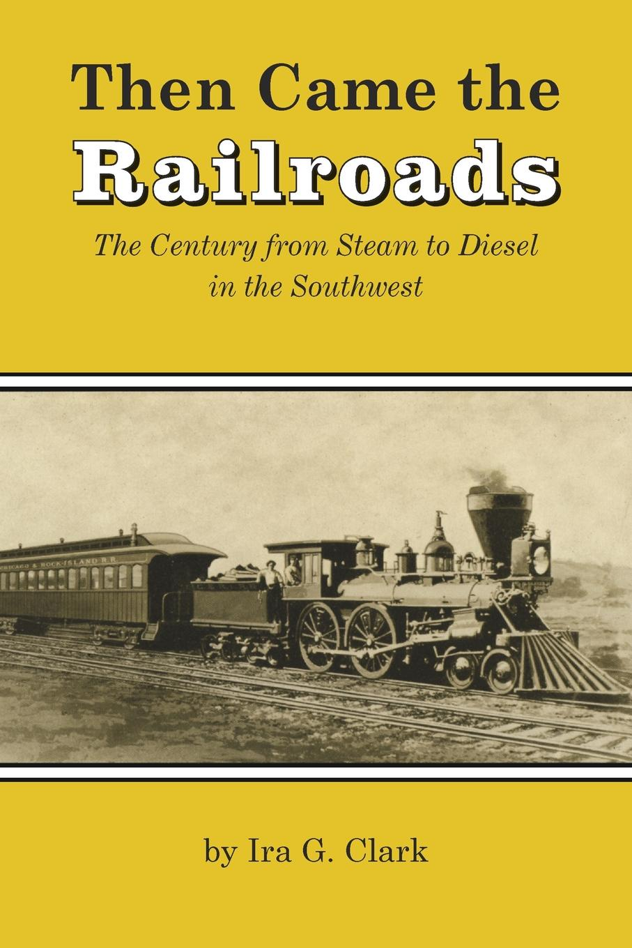 Ira G. Clark Then Came the Railroads. The Century from Steam to Diesel in the Southwest