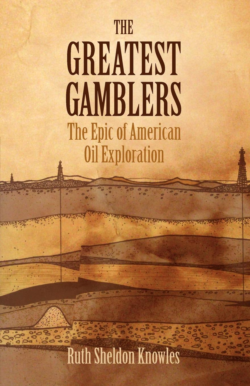 Ruth Sheldon Knowles The Greatest Gamblers. The Epic of American Oil Exploration недорго, оригинальная цена