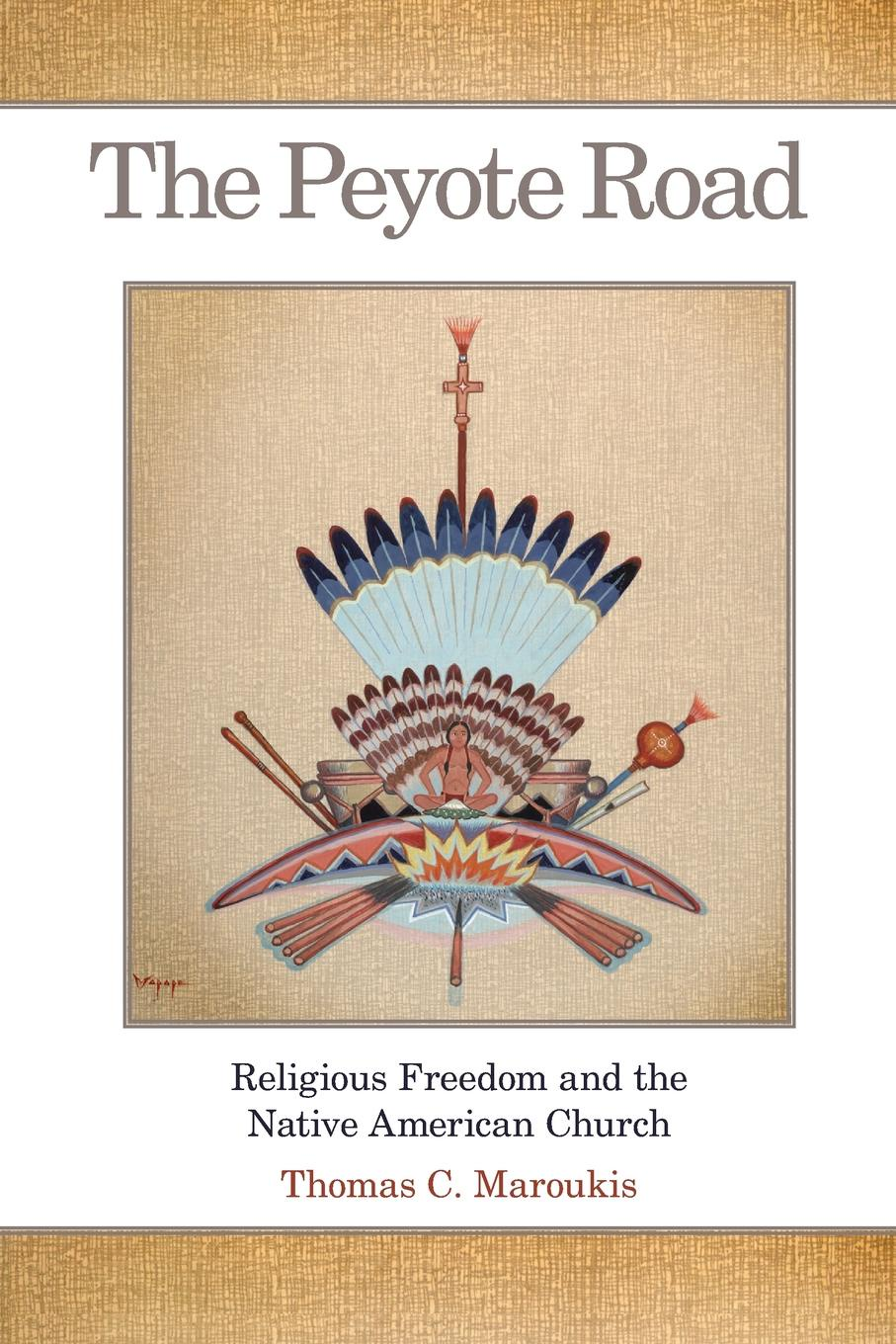 Thomas C. Maroukis The Peyote Road. Religious Freedom and the Native American Church history of the silk road