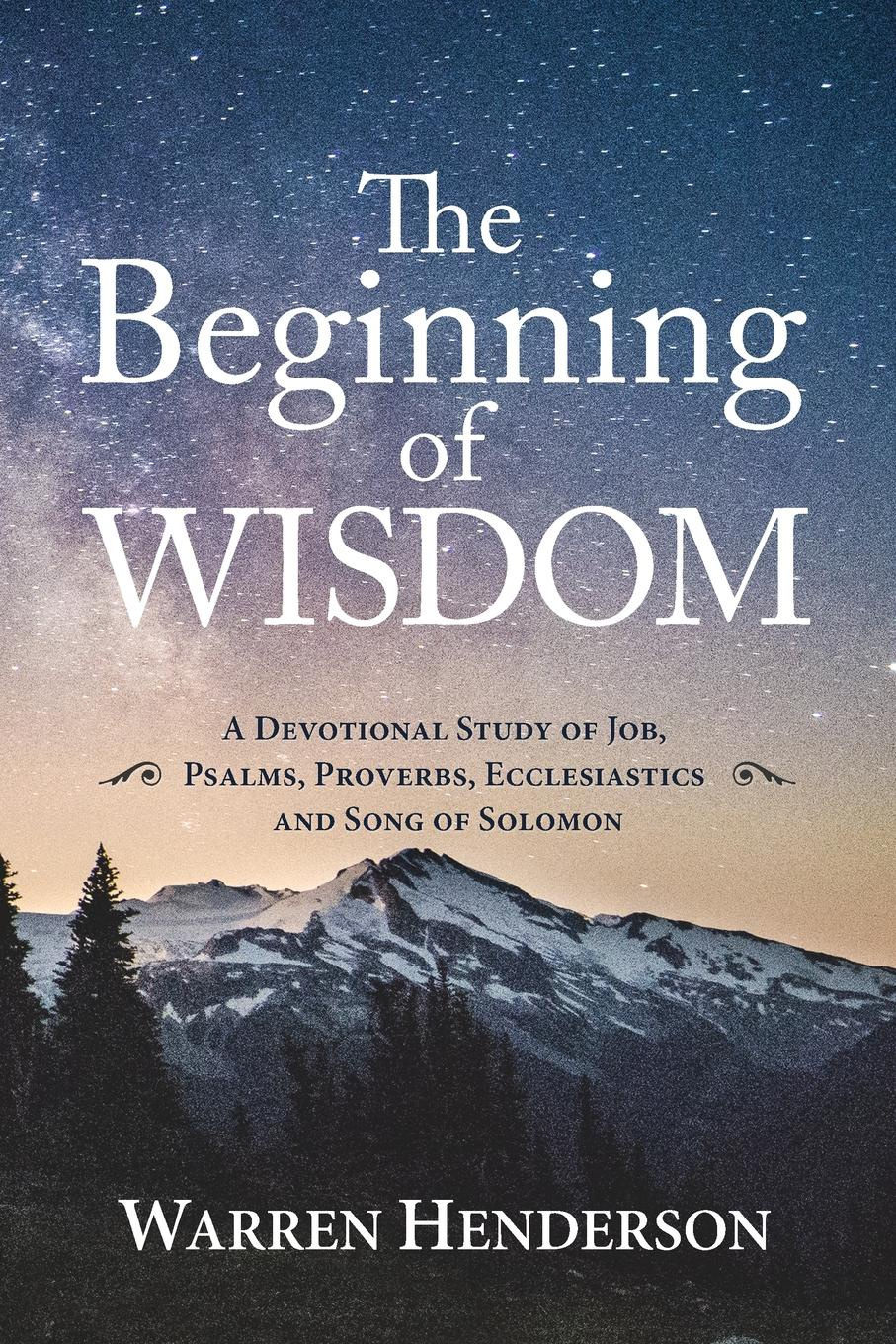 Warren A Henderson The Beginning of Wisdom - A Devotional Study of Job, Psalms, Proverbs, Ecclesiastes, and Song of Solomon john wenger the psalms of david and the proverbs of solomon in bengali