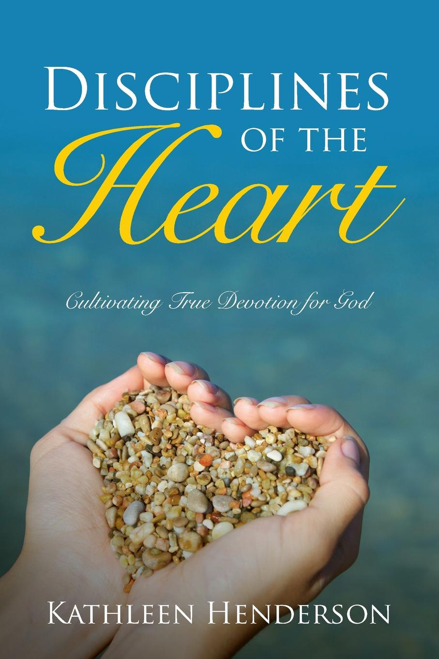 Kathleen N Henderson Disciplines of the Heart - Cultivating True Devotion for God the heart of rachael