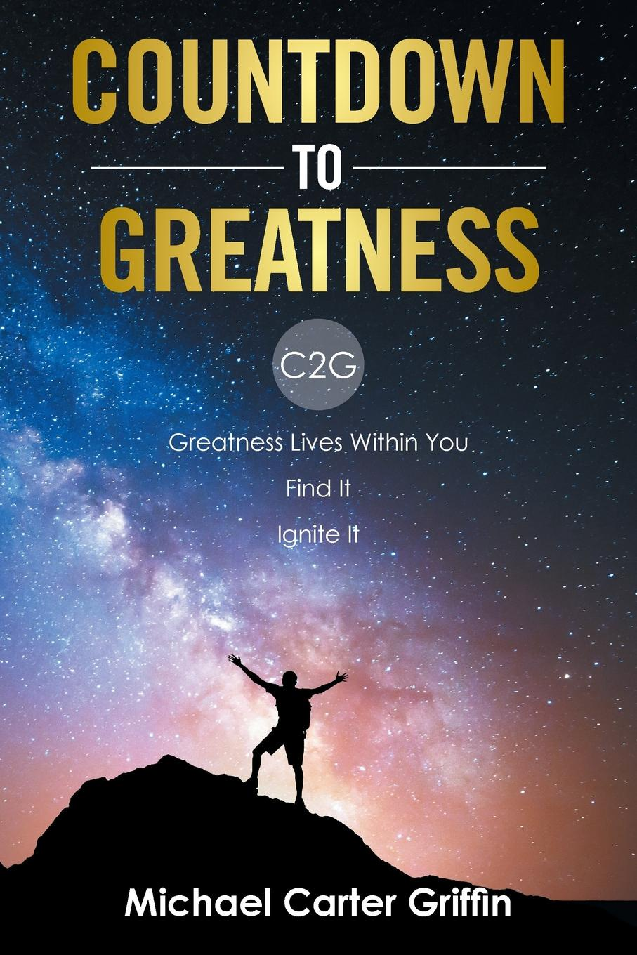 Michael Carter Griffin Countdown to Greatness. C2g Greatness Lives Within You Find It Ignite It stephen johnson scott emergent ignite purpose transform culture make change stick