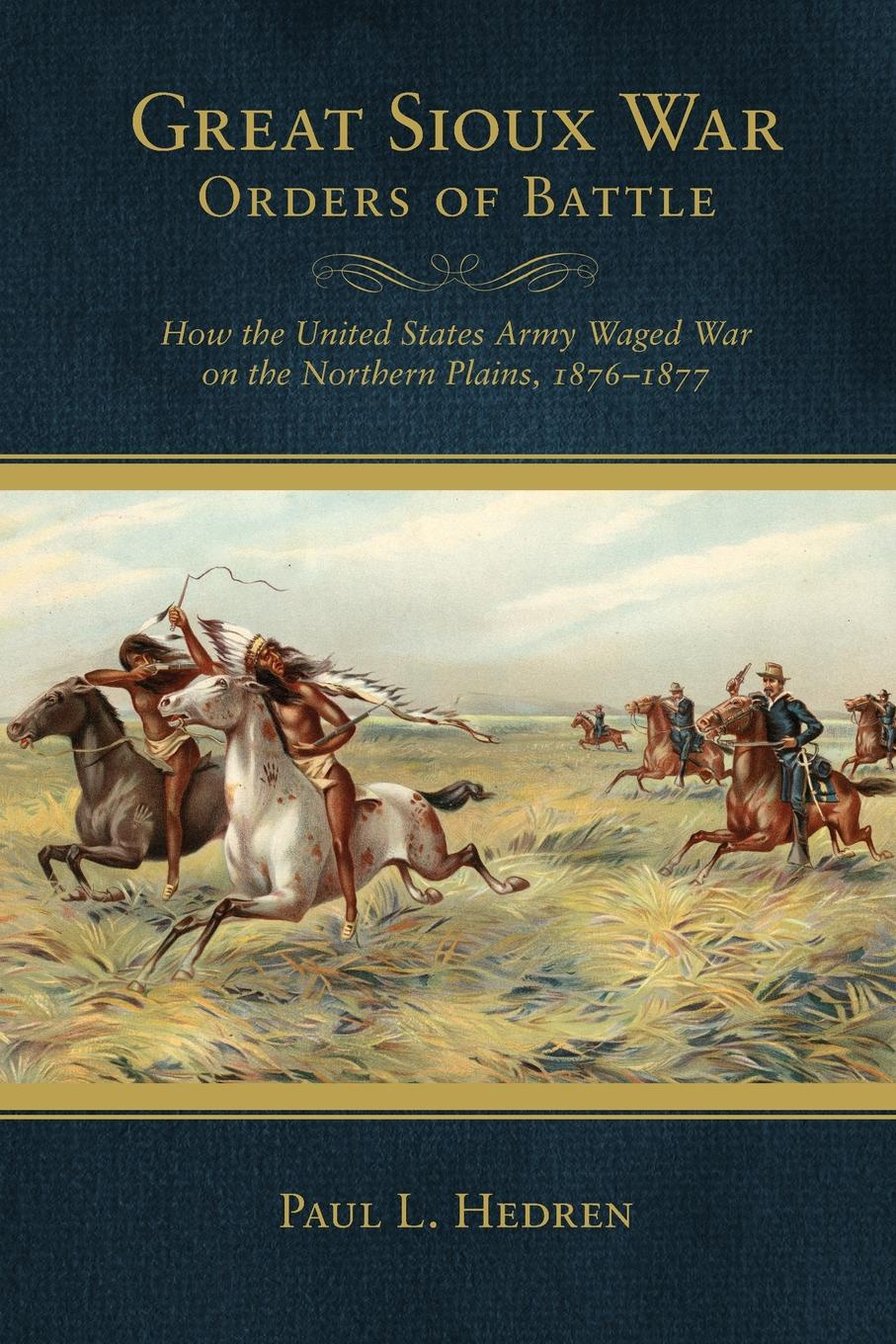 Paul L. Hedren Great Sioux War Orders of Battle. How the United States Waged War on the Northern Plains, 1876-1877 charles king campaigning with crook the war against the sioux 1876