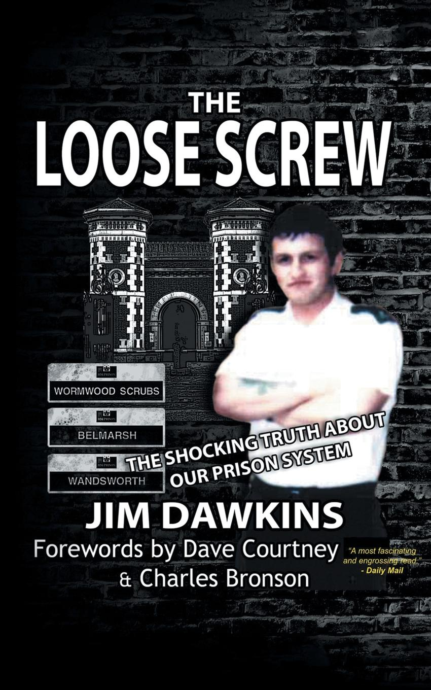Jim Dawkins The Loose Screw. Shocking Truth About Our Prison System