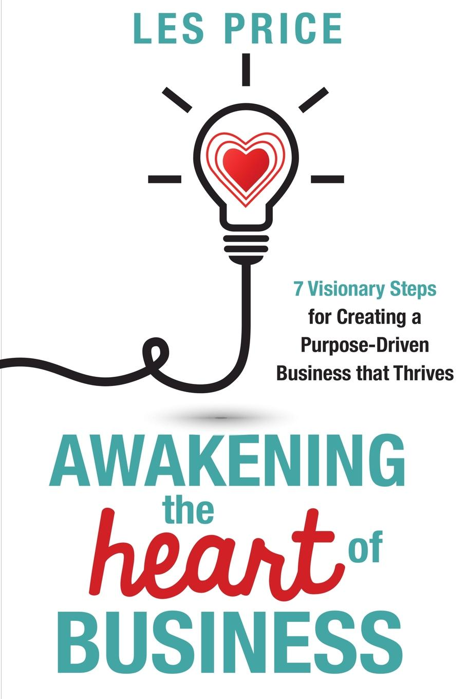 Фото - Les Price Awakening the Heart of Business. 7 Visionary Steps for Creating a Purpose-Driven Business that Thrives pieter k de villiers barefoot business 3 key systems to attract more leads win more sales and delight more customers without your business killing you