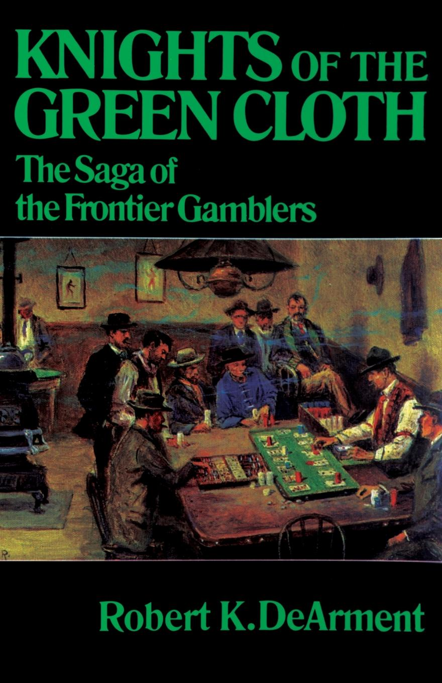 Robert K. DeArment Knights of the Green Cloth. The Saga of the Frontier Gamblers barrington j bayley the knights of the limits