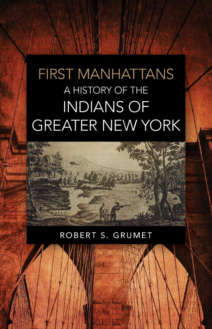 Robert Grumet First Manhattans. A History of the Indians of Greater New York robert ludlow fowler history of the real property in new york