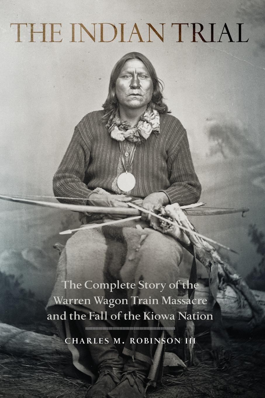 Indian Trial. The Complete Story of the Warren Wagon Train Massacre and the Fall of the Kiowa Nation