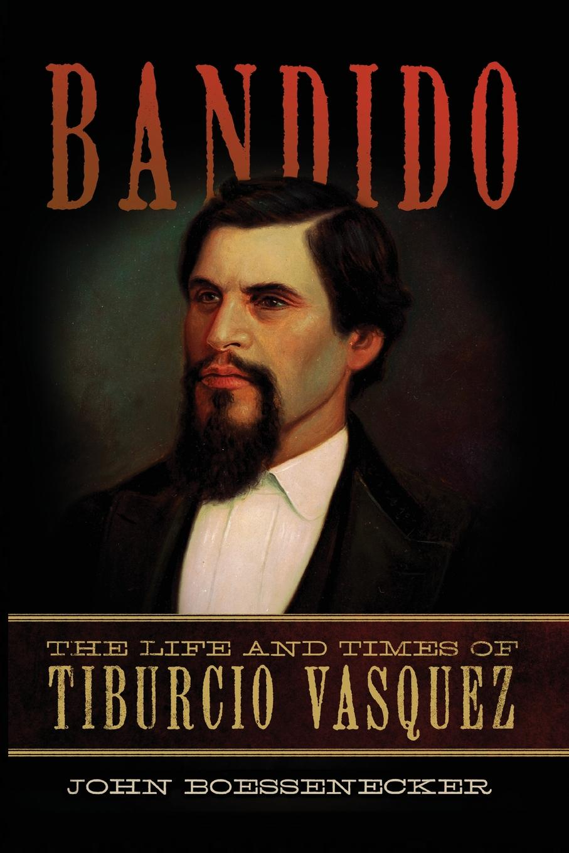 John Boessenecker Bandido. The Life and Times of Tiburcio Vasquez