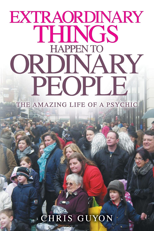 Фото - Chris Guyon Extraordinary Things Happen to Ordinary People chris jennings life at 65 the world according to scrape