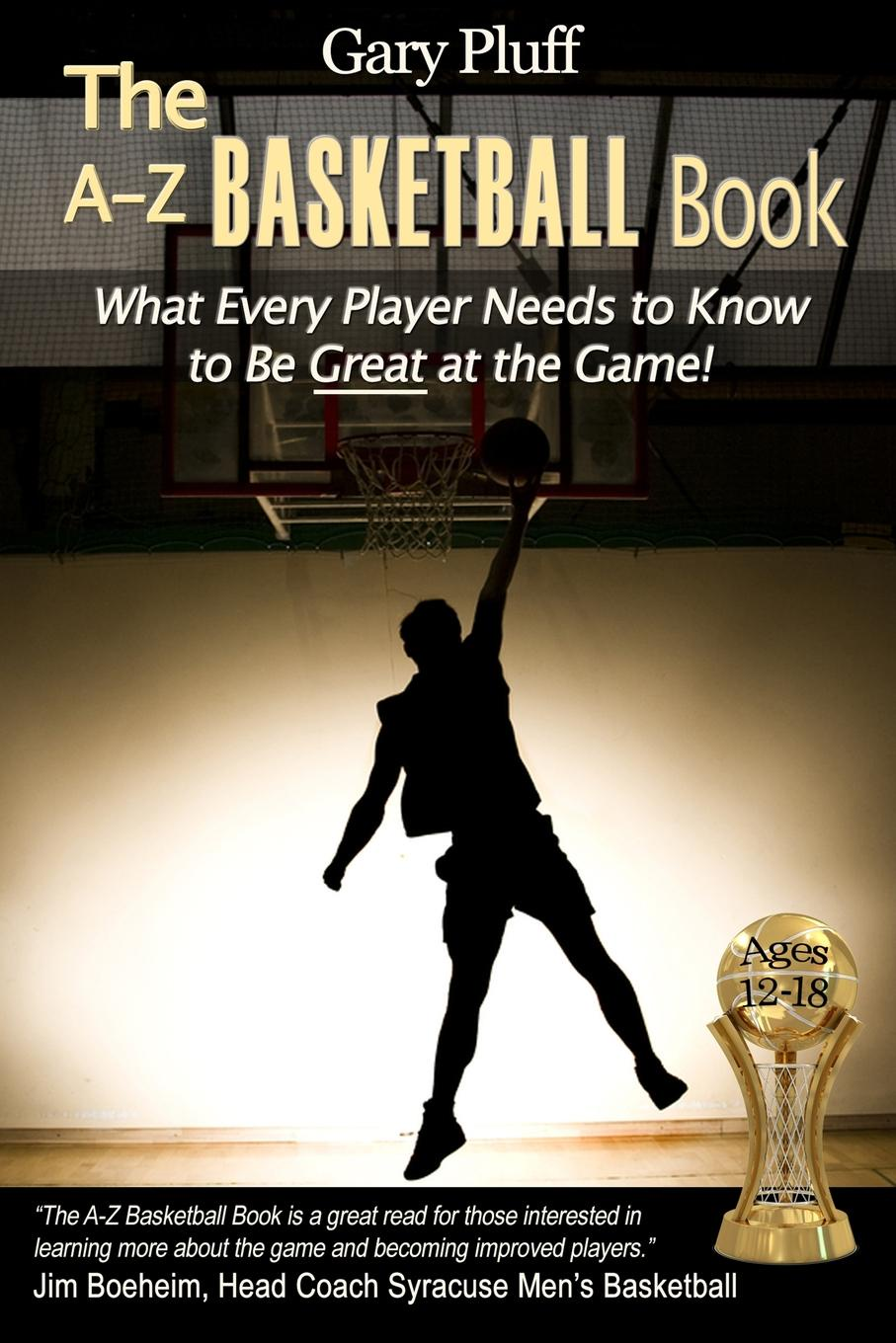 Gary E. Pluff The A-Z Basketball Book. What Every Player Needs to Know to Be Great at the Game! morrison gertrude w the girls of central high at basketball or the great gymnasium mystery
