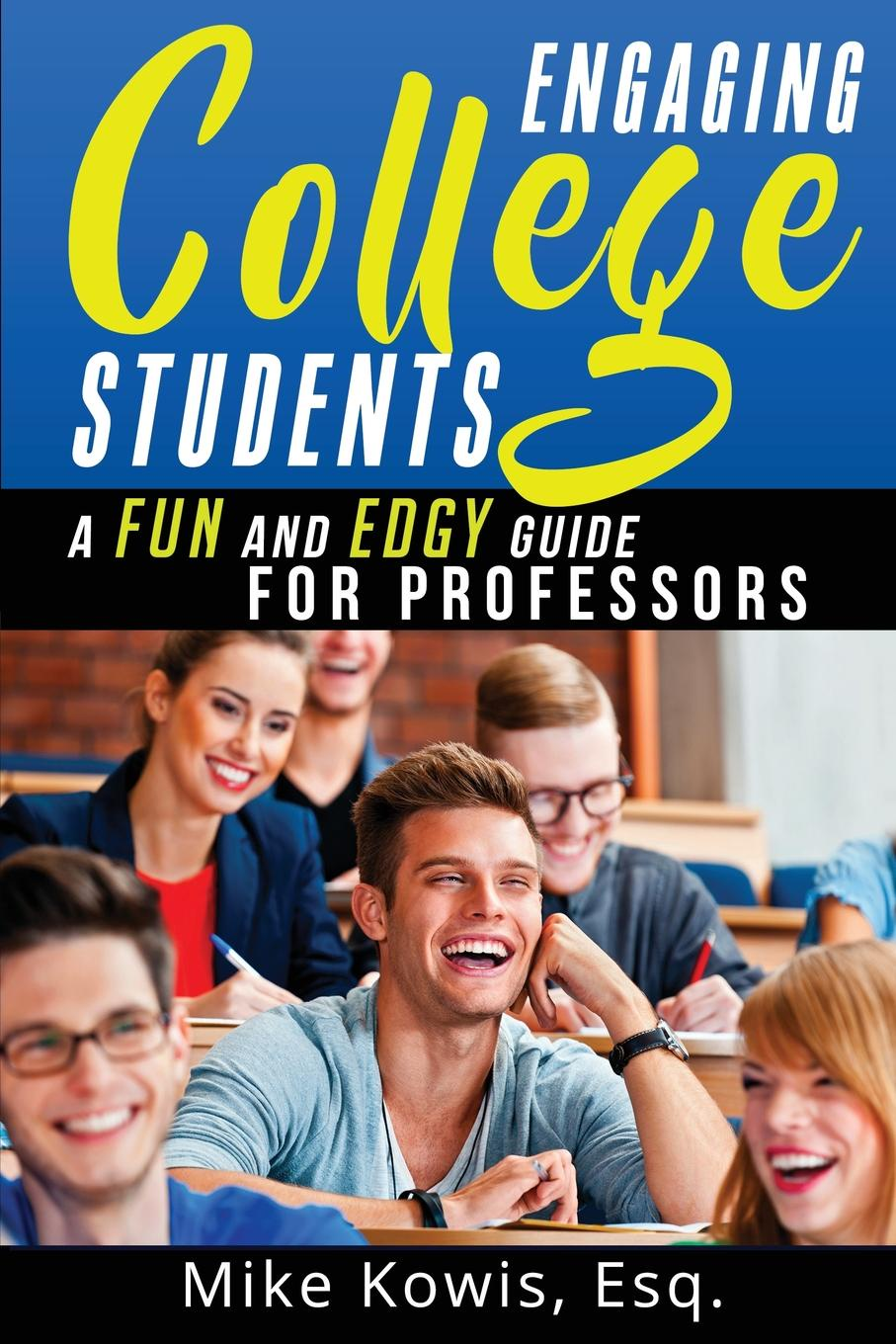 Mike Kowis Engaging College Students. A Fun and Edgy Guide for Professors
