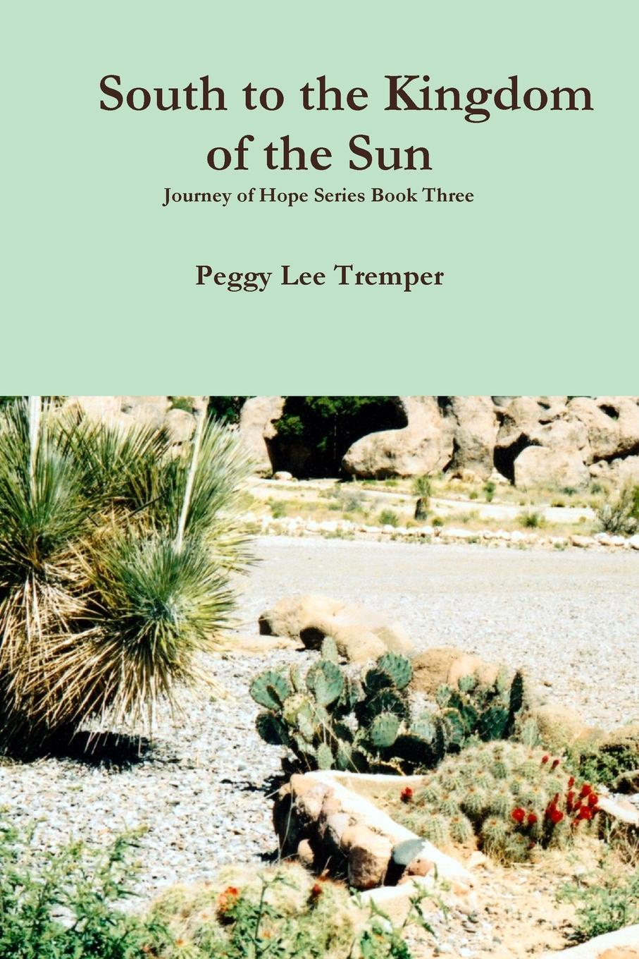 Peggy Lee Tremper South to the Kingdom of the Sun peggy lee tremper journey of hope