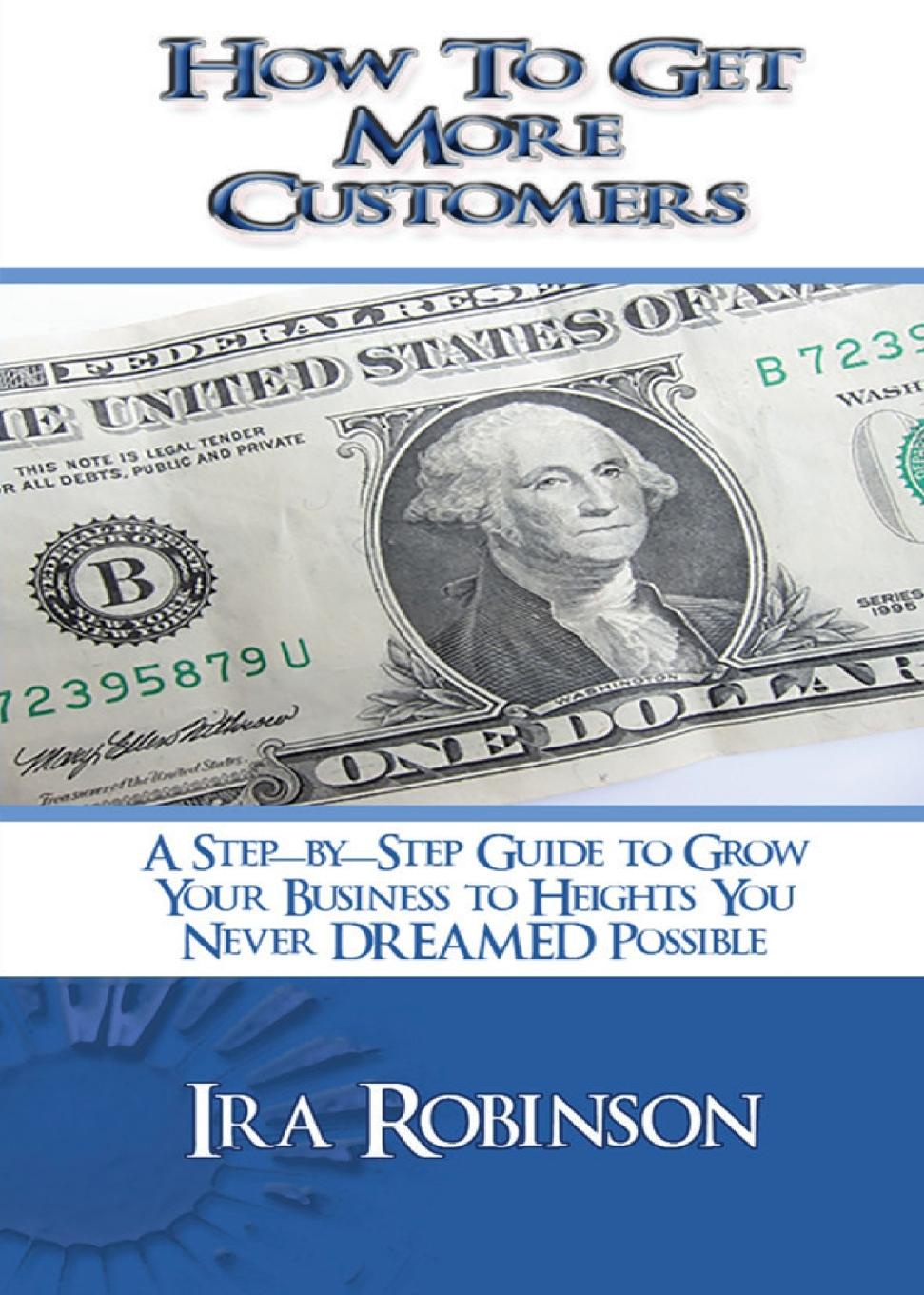 Фото - Ira Robinson How To Get More Customers. Better Business Builder Series Book 2 pieter k de villiers barefoot business 3 key systems to attract more leads win more sales and delight more customers without your business killing you