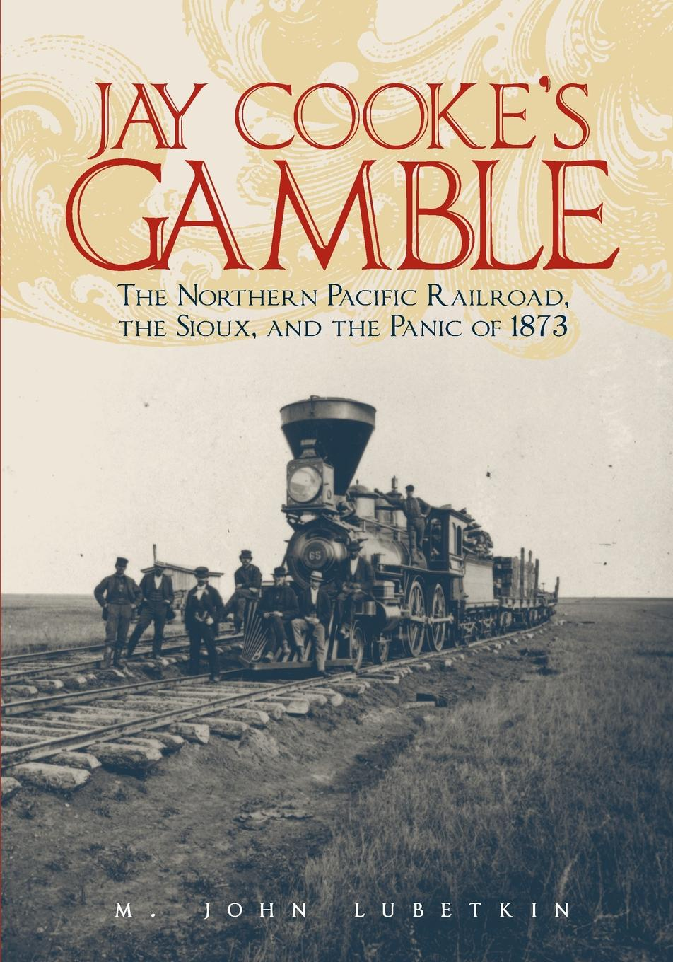 M. John Lubetkin Jay Cooke's Gamble. The Northern Pacific Railroad, the Sioux, and the Panic of 1873 john gamble a study on pascal three lectures by john gamble