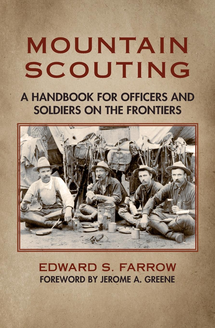 Edward S. Farrow Mountain Scouting. A Handbook for Officers and Soldiers on the Frontiers edward s farrow mountain scouting a handbook for officers and soldiers on the frontiers