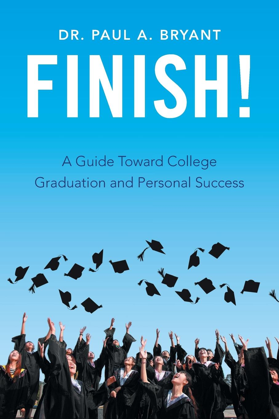 Dr. Paul A. Bryant Finish!. A Guide Toward College Graduation and Personal Success sundar christopher a navigating graduate school and beyond a career guide for graduate students and a must read for every advisor