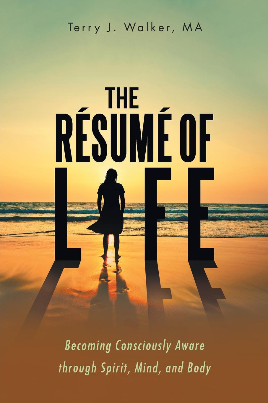 MA Terry J. Walker The Resume of Life. Becoming Consciously Aware through Spirit, Mind, and Body kevin r foley iwawo discovering and loving your life journey