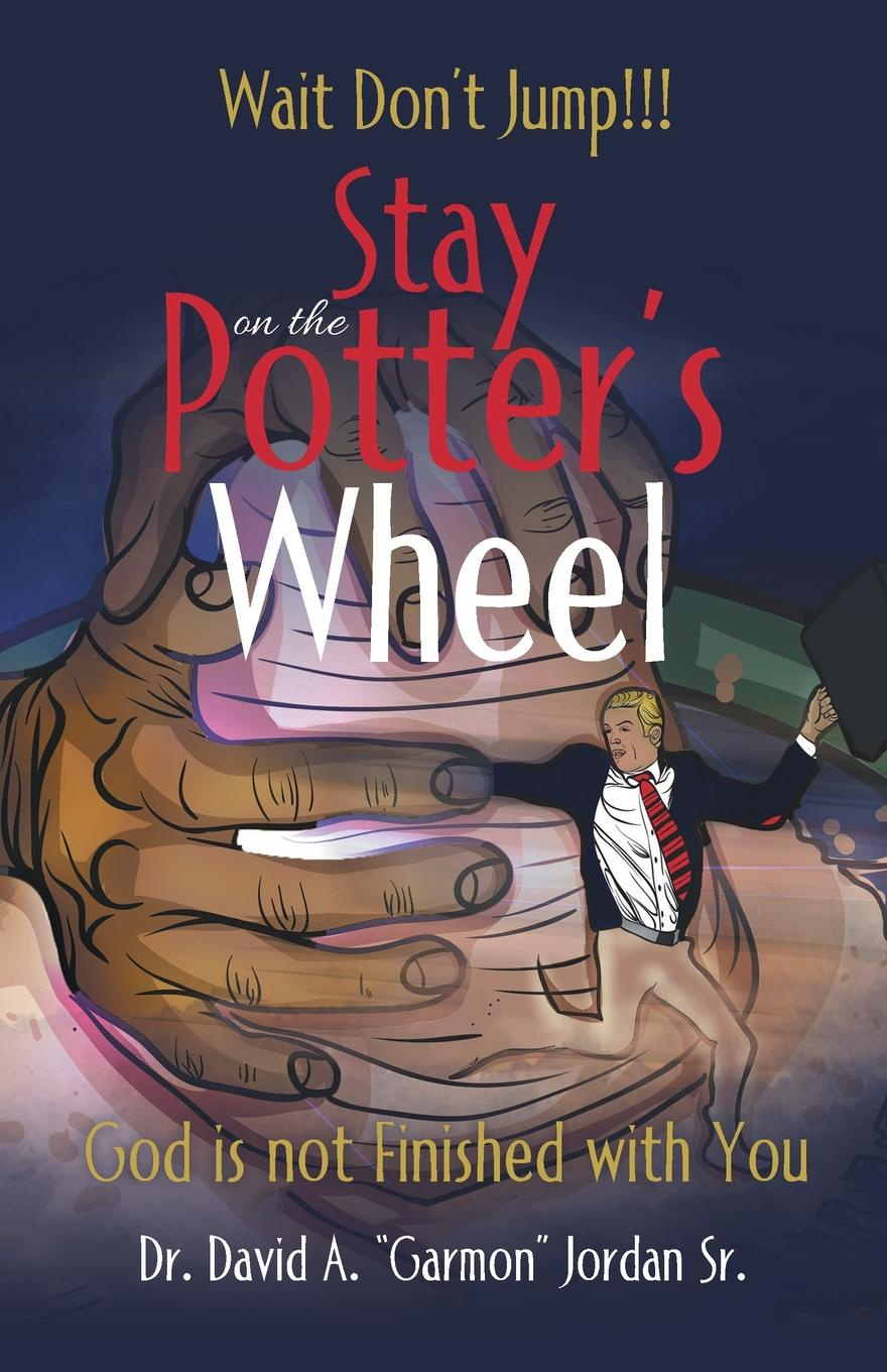 Dr. David A. Jordan Sr. Stay on the Potter's Wheel ryan d all we shall know