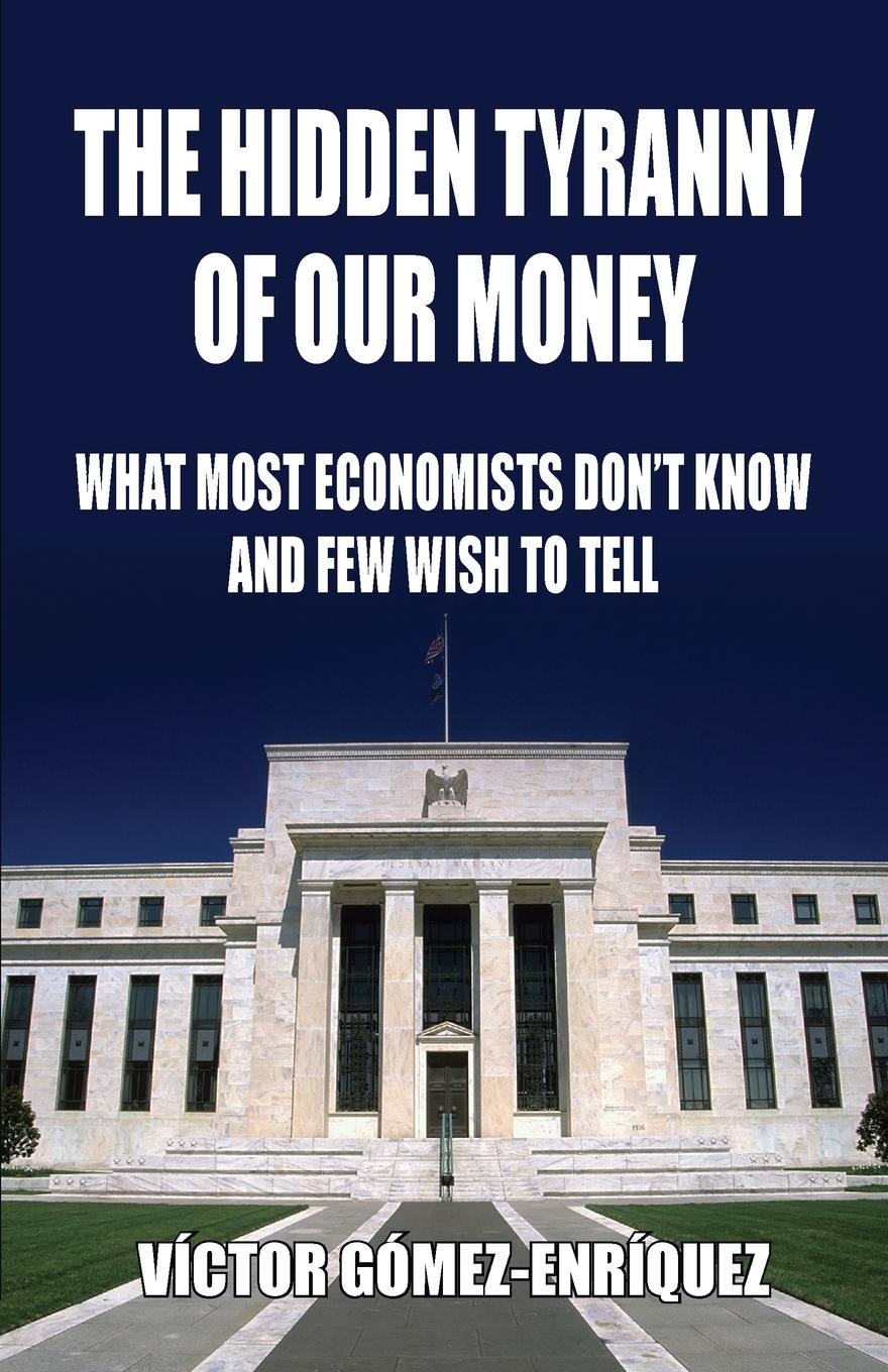 Víctor Gómez-Enríquez The Hidden Tyranny Of Our Money. What Most Economists Don't Know And Few Wish To Tell citizen hughes the power the money and the madness