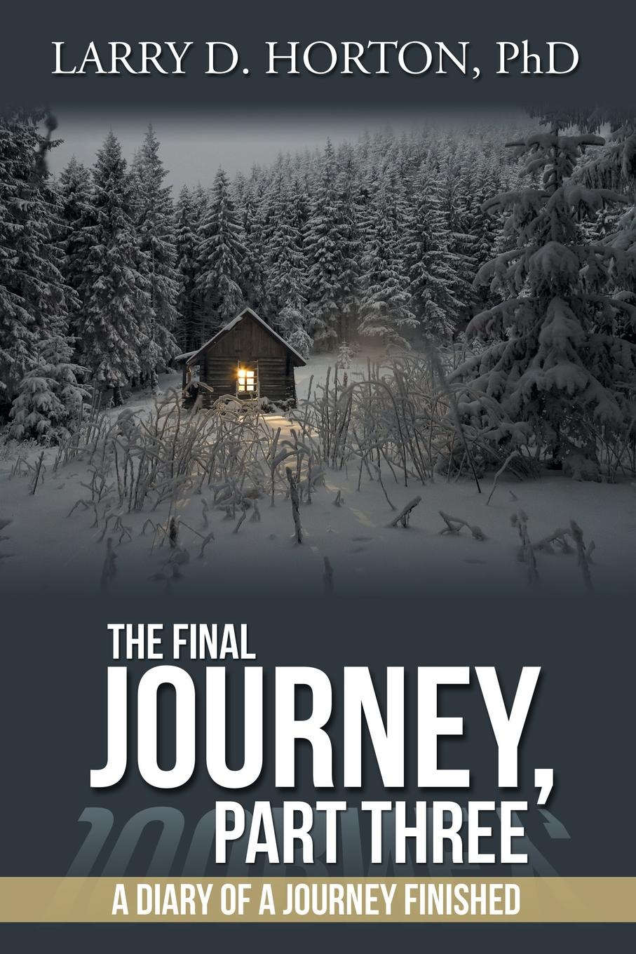 PhD Larry D. Horton The Final Journey, Part Three. A Diary of a Journey Finished journey to the end of the world