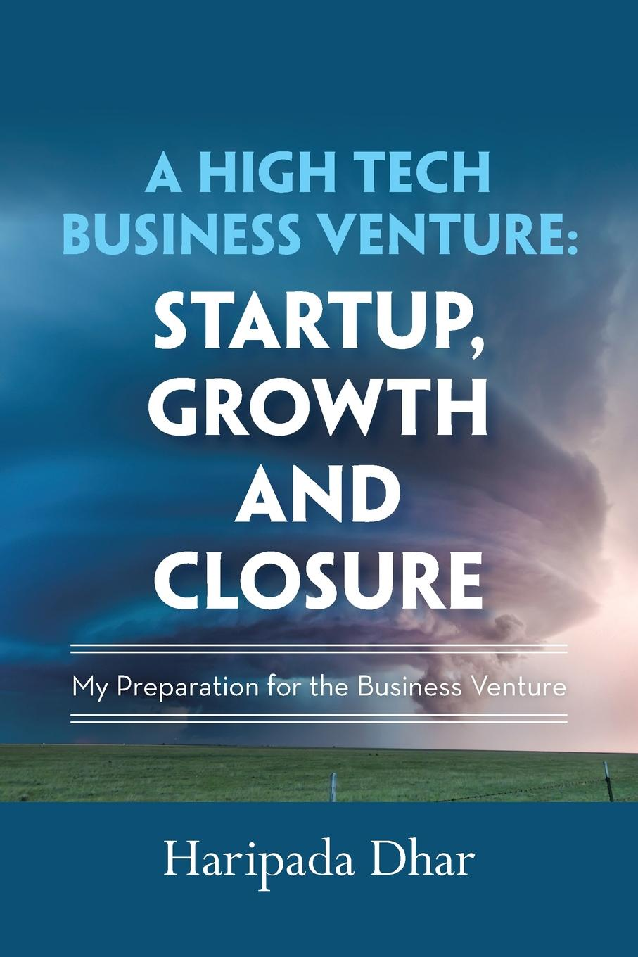 A High-Tech Business Venture. Start-Up, Growth and Closure: My Preparation for the Business Venture From conception of a novel idea to production marketing...