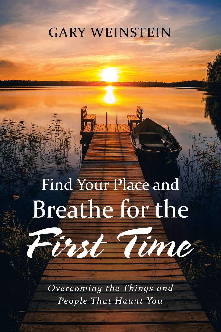 Gary Weinstein Find Your Place and Breathe for the First Time. Overcoming the Things and People That Haunt You michael burchell no excuses how you can turn any workplace into a great one