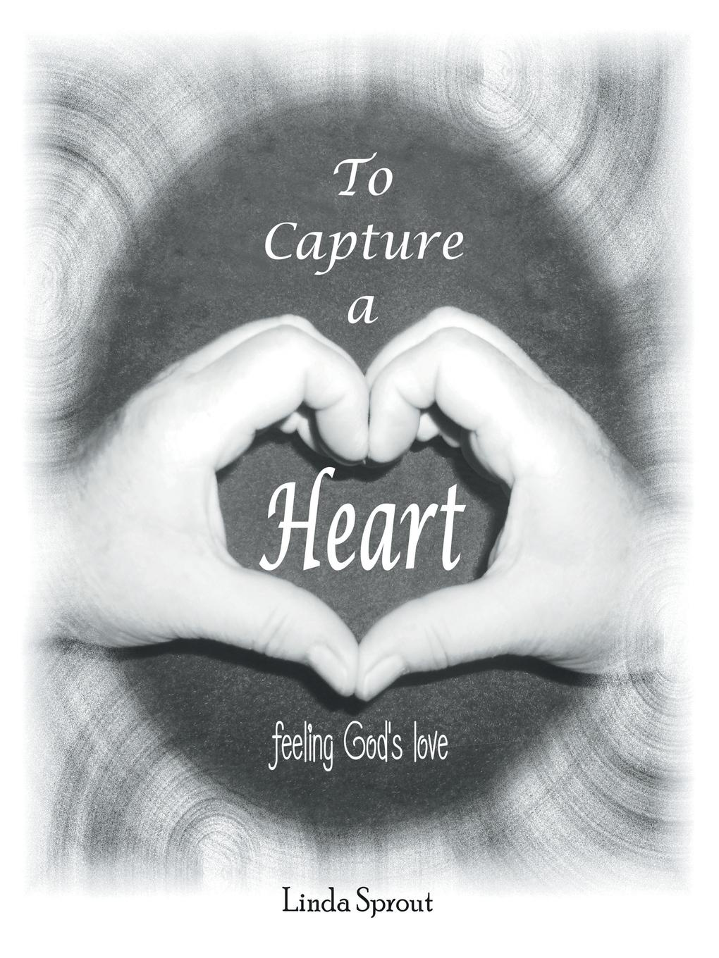 Linda Sprout To Capture a Heart. Feeling God'S Love christian love the greatest thing in the world