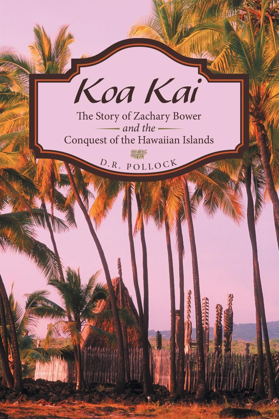 D.R. Pollock Koa Kai. The Story of Zachary Bower and the Conquest of the Hawaiian Islands d r pollock koa kai the story of zachary bower and the conquest of the hawaiian islands