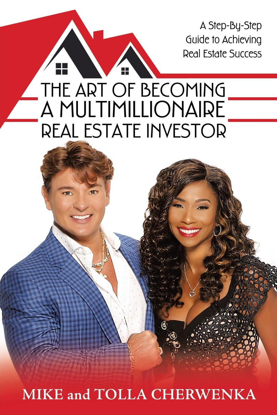 Mike Cherwenka, Tolla Cherwenka The Art of Becoming a Multimillionaire Real Estate Investor. A Step-By-Step Guide to Achieving Real Estate Success the real estate investor s guide to cash flow and equity management