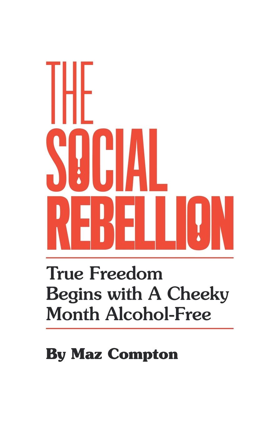 Maz Compton The Social Rebellion. True Freedom Begins with a Cheeky Month Alcohol-Free allen martha meir alcohol a dangerous and unnecessary medicine how and why