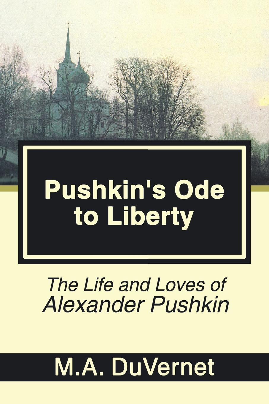 M.A. DuVernet Pushkin's Ode to Liberty. The Life and Loves of Alexander Pushkin цена 2017