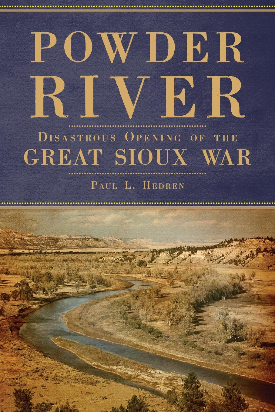 Paul L. Hedren Powder River. Disastrous Opening of the Great Sioux War charles king campaigning with crook the war against the sioux 1876
