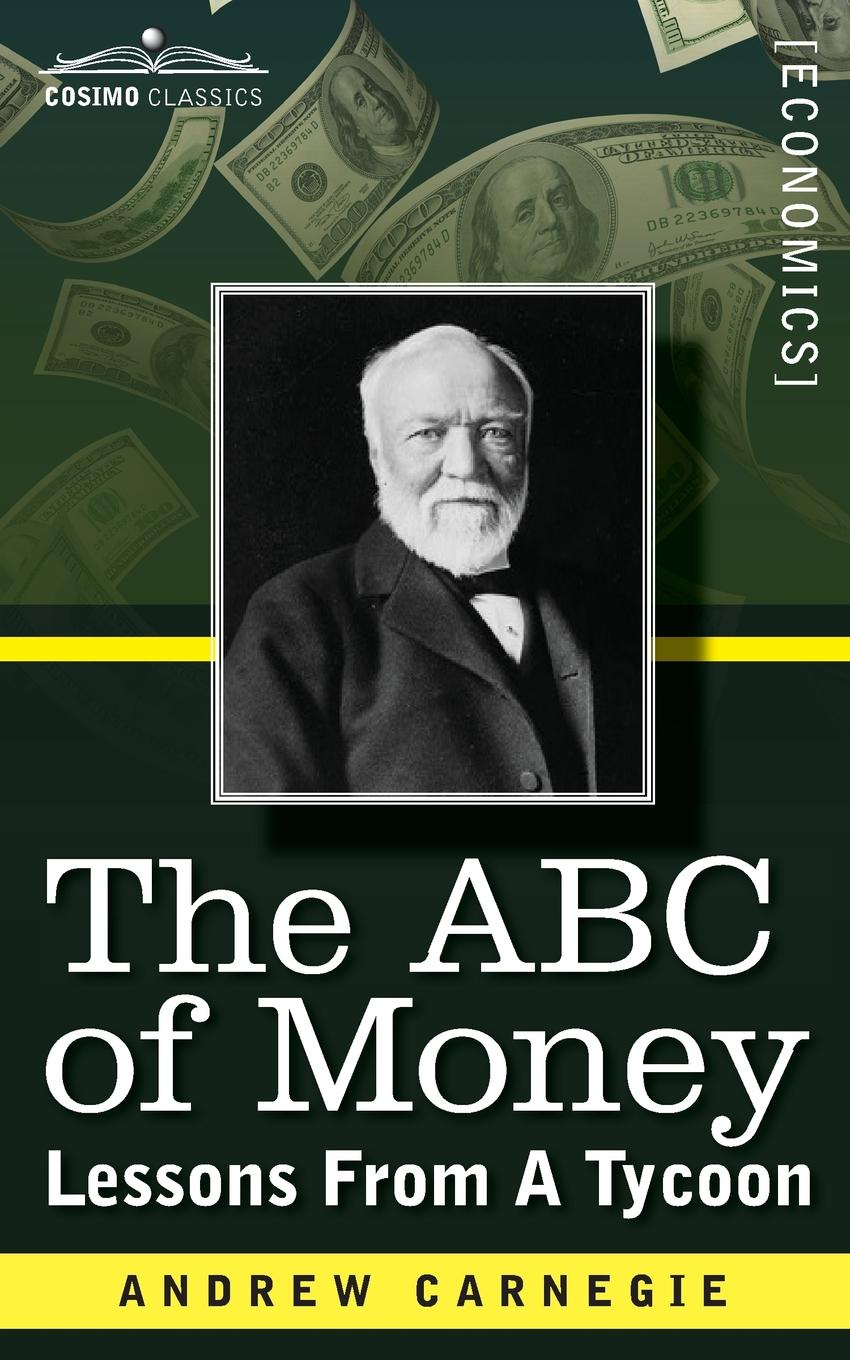 Andrew Carnegie The ABC of Money. Lessons from a Tycoon andrew james cochrane johnstone defence of the honourable andrew cochrane johnstone including a view of the