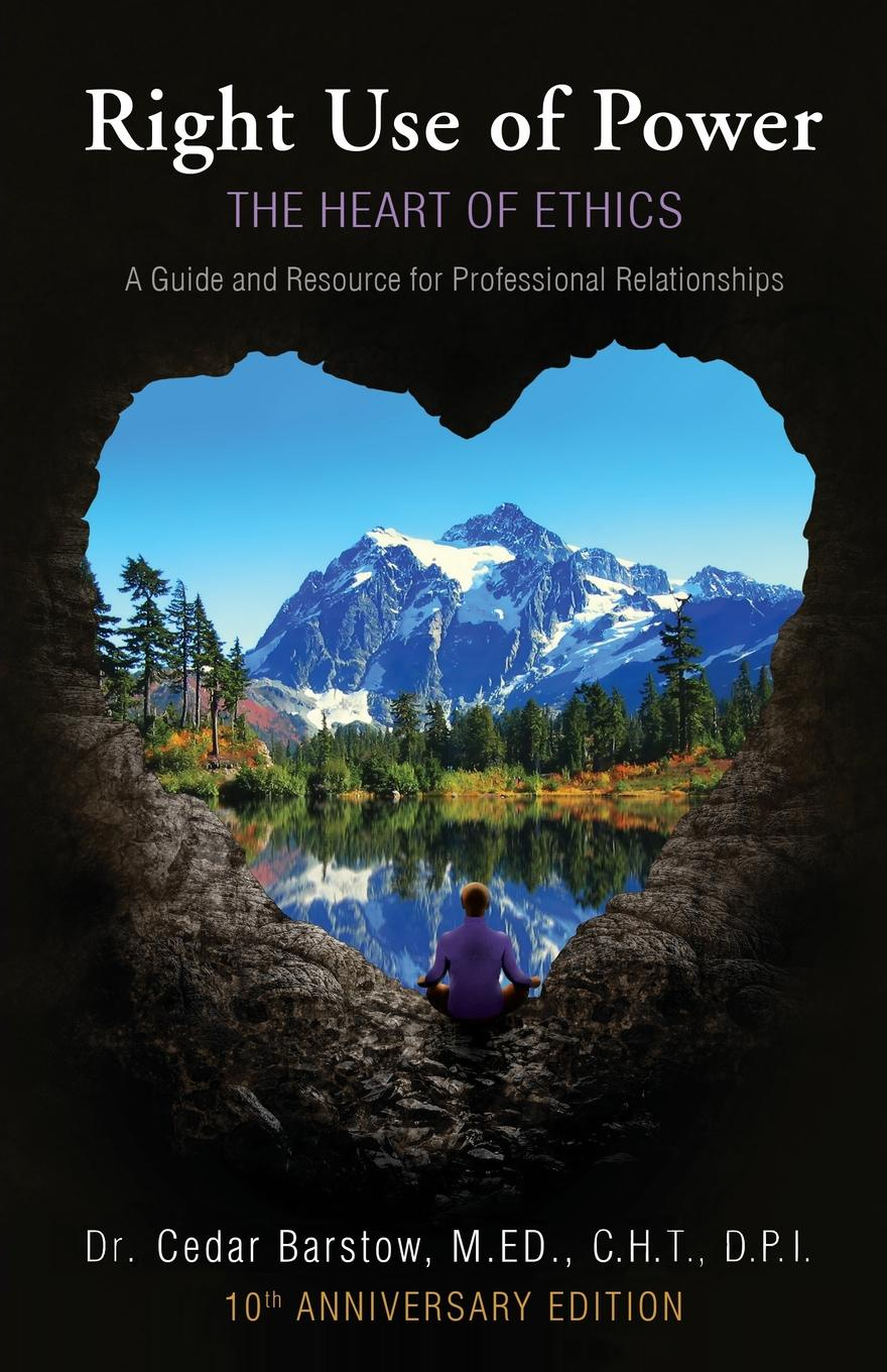 цена на Cedar Barstow Right Use of Power. The Heart of Ethics,: A Guide and Resource for Professional Relationships, 10th Anniversary Edition