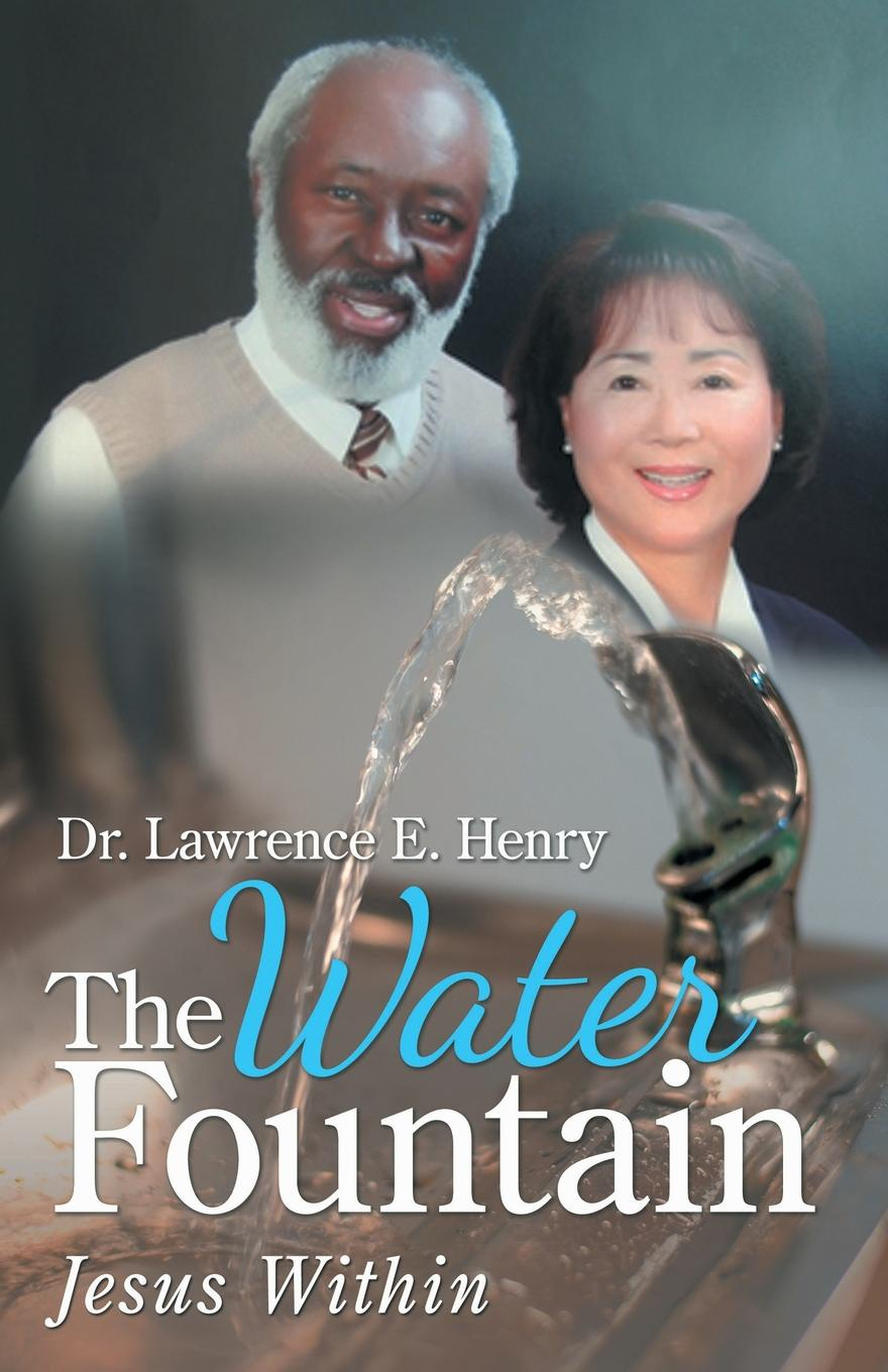 Dr. Lawrence E. Henry The Water Fountain. Jesus Within