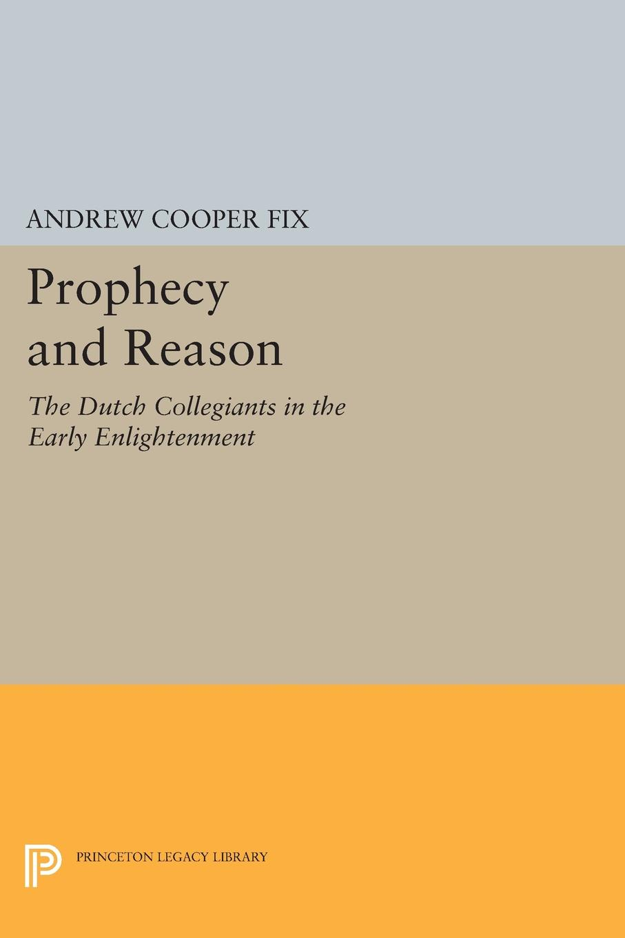 Фото - Andrew Cooper Fix Prophecy and Reason. The Dutch Collegiants in the Early Enlightenment edmundson george anglo dutch rivalry during the first half of the seventeenth century