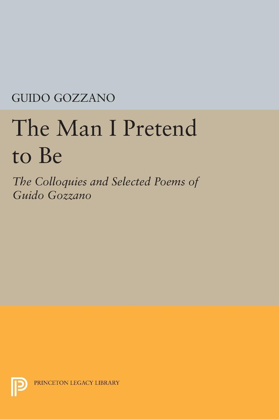 Guido Gozzano, Michael Palma The Man I Pretend to Be. The Colloquies and Selected Poems of Guido Gozzano ajurmotts g zannotti william n joyce fishing derby poems in princeton tufts