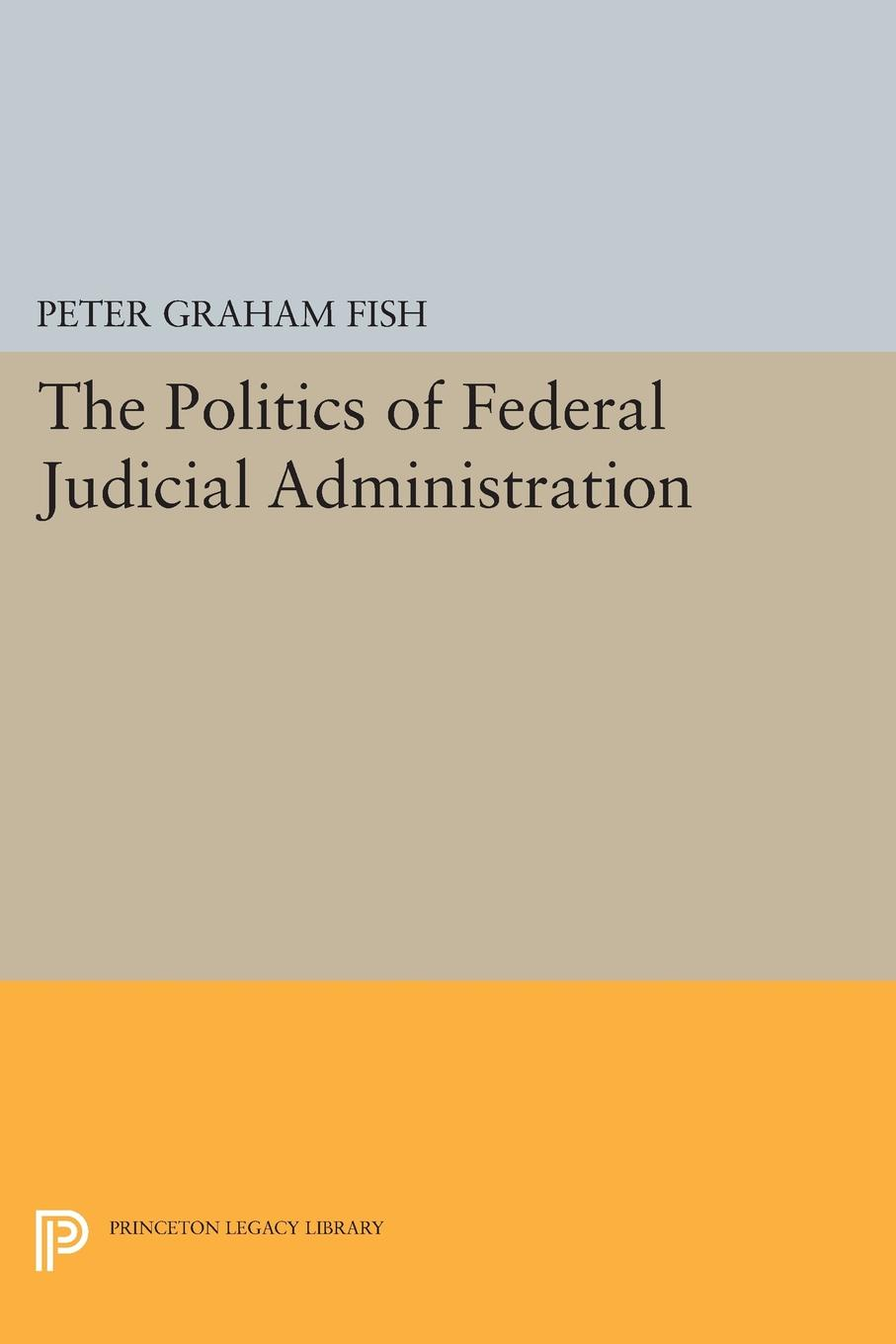 Peter Graham Fish The Politics of Federal Judicial Administration peter felten the undergraduate experience focusing institutions on what matters most