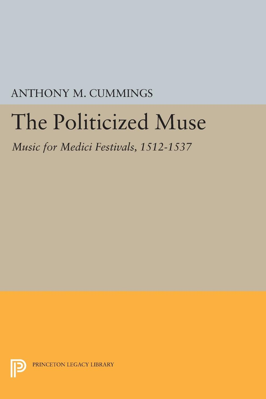 Фото - Anthony M. Cummings The Politicized Muse. Music for Medici Festivals, 1512-1537 medici of florence