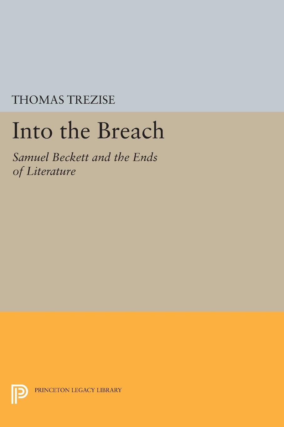 Thomas Trezise Into the Breach. Samuel Beckett and the Ends of Literature bronwyn williams beckett s birthright