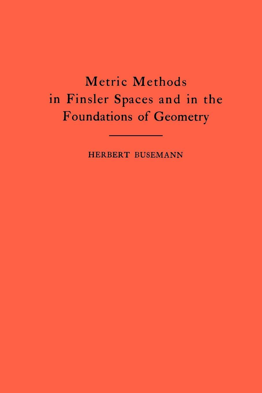 Herbert Busemann Metric Methods of Finsler Spaces and in the Foundations of Geometry. (AM-8) david hilbert e j townsend the foundations of geometry