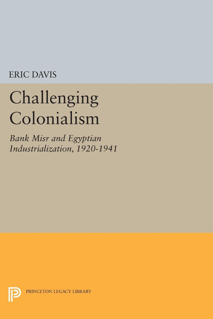 Challenging Colonialism. Bank Misr and Egyptian Industrialization, 1920-1941 Eric Davis challenges classic theories of dependency and imperialism...