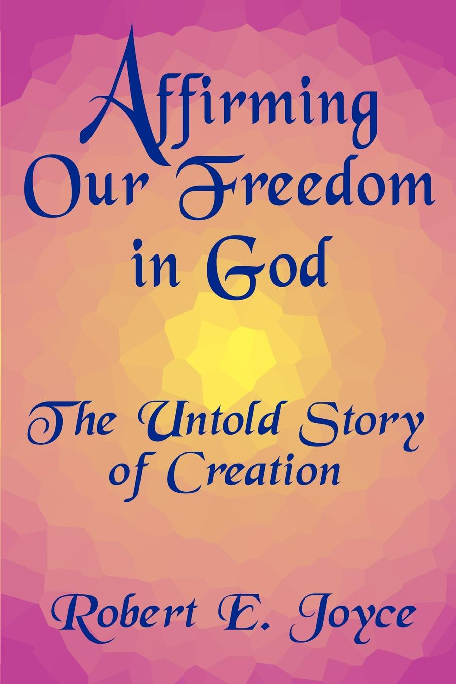 Robert E. Joyce Affirming Our Freedom in God. The Untold Story of Creation mark holloway the freedom diaries god speaks back