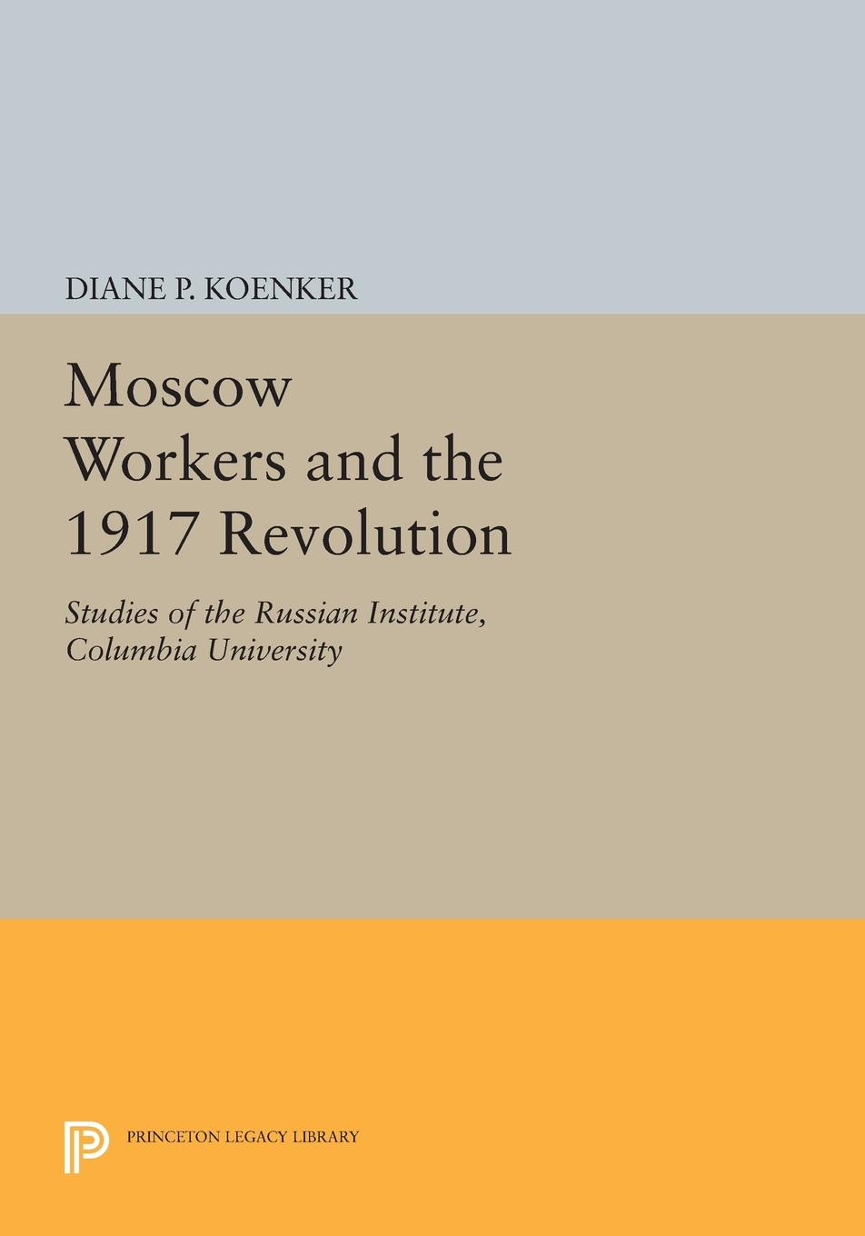 Diane P. Koenker Moscow Workers and the 1917 Revolution. Studies of the Russian Institute, Columbia University стоимость