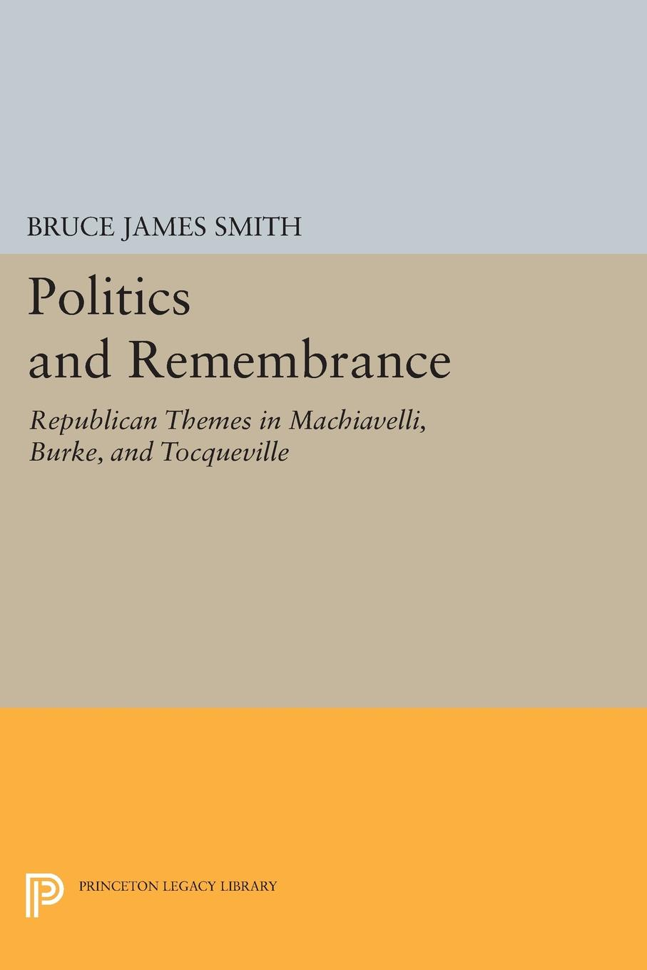 Politics and Remembrance. Republican Themes in Machiavelli, Burke, and Tocqueville