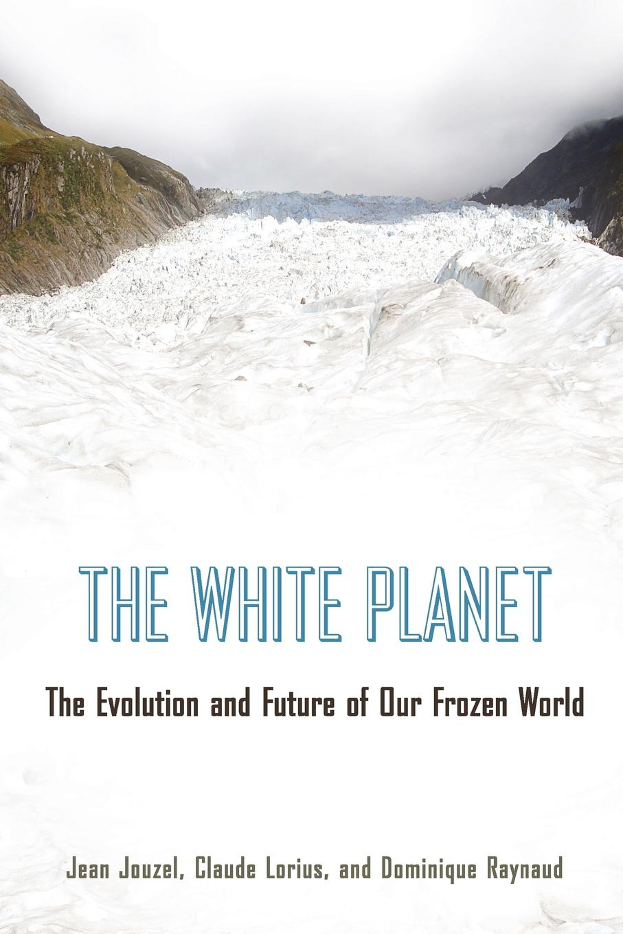 Jean Jouzel, Claude Lorius, Dominique Raynaud The White Planet. Evolution and Future of Our Frozen World