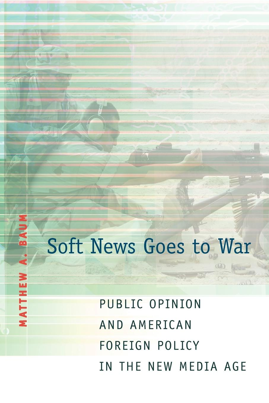Matthew A. Baum Soft News Goes to War. Public Opinion and American Foreign Policy in the New Media Age