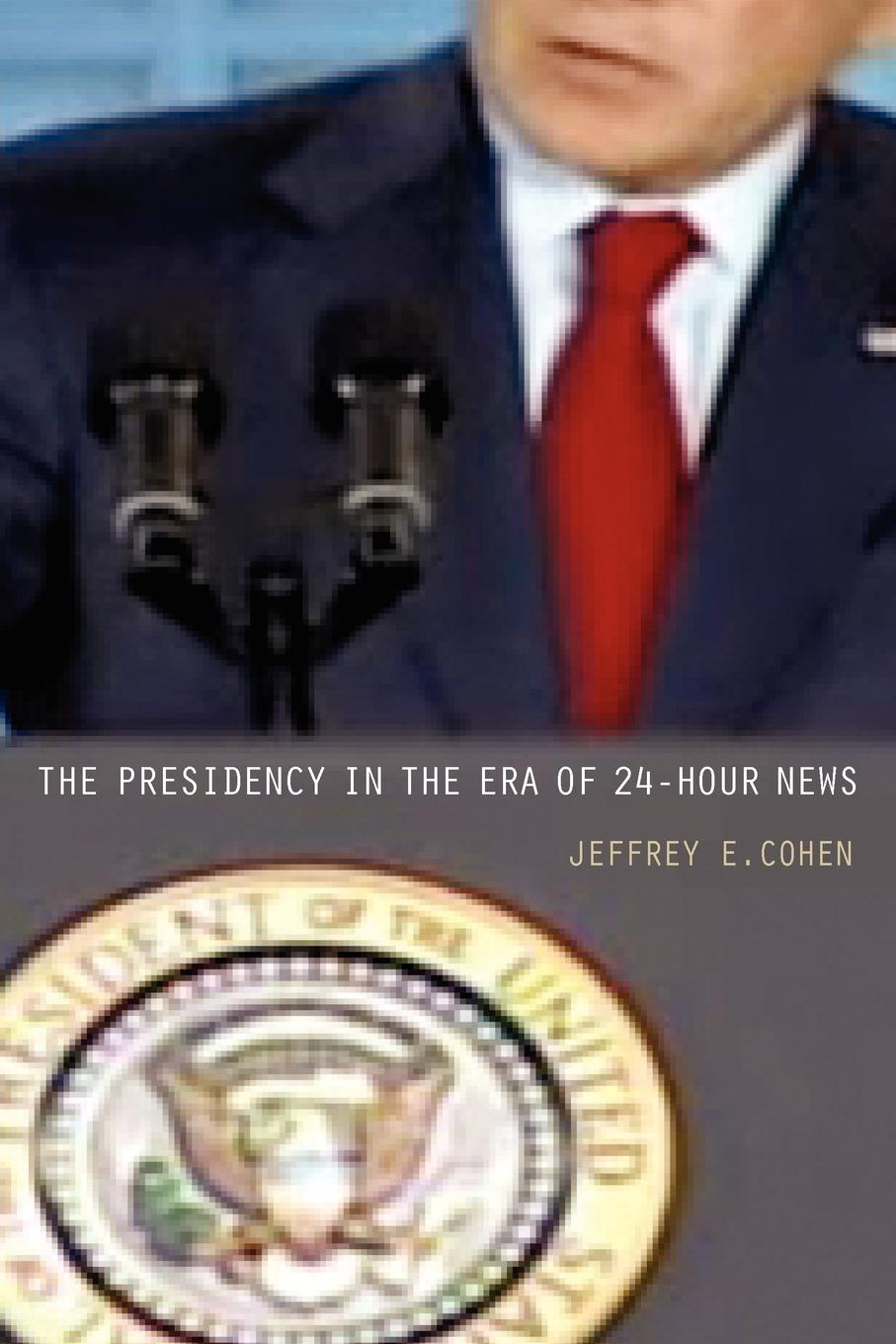 Jeffrey E. Cohen The Presidency in the Era of 24-Hour News