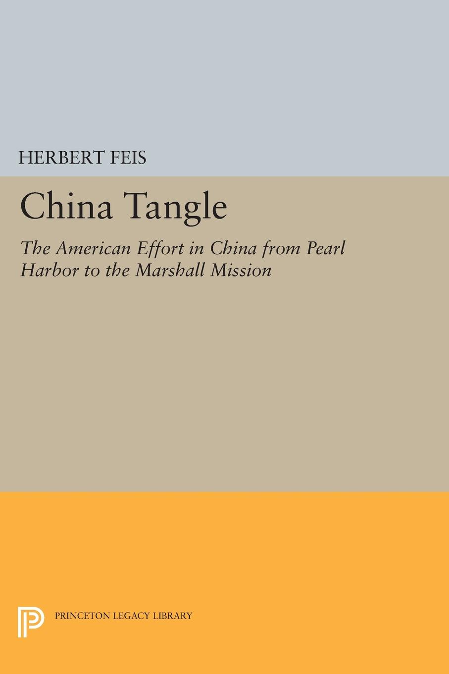 Herbert Feis China Tangle. The American Effort in China from Pearl Harbor to the Marshall Mission